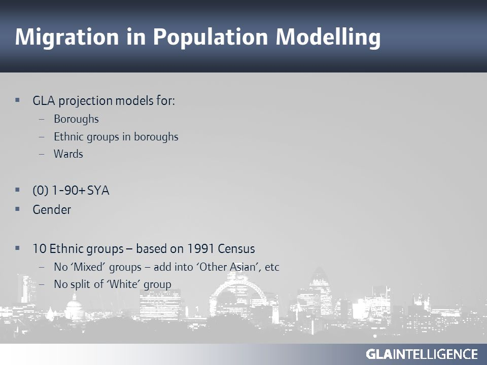 Migration in Population Modelling GLA projection models for: – Boroughs – Ethnic groups in boroughs – Wards (0) 1-90+ SYA Gender 10 Ethnic groups – ba