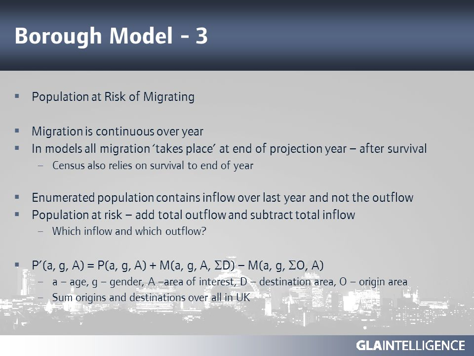 Borough Model - 3 Population at Risk of Migrating Migration is continuous over year In models all migration takes place at end of projection year – after survival – Census also relies on survival to end of year Enumerated population contains inflow over last year and not the outflow Population at risk – add total outflow and subtract total inflow – Which inflow and which outflow.