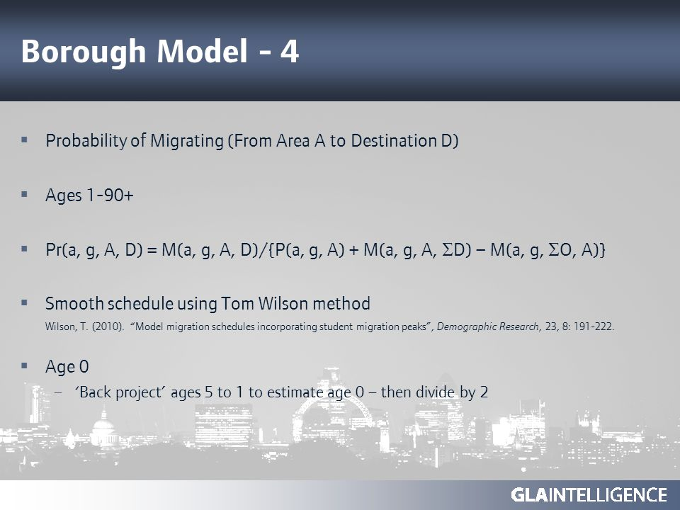 Borough Model - 4 Probability of Migrating (From Area A to Destination D) Ages 1-90+ Pr(a, g, A, D) = M(a, g, A, D)/{P(a, g, A) + M(a, g, A, D) – M(a, g, O, A)} Smooth schedule using Tom Wilson method Wilson, T.