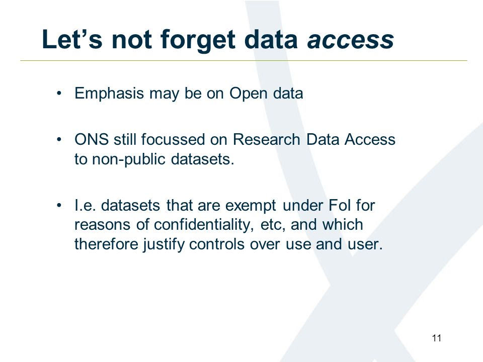 11 Lets not forget data access Emphasis may be on Open data ONS still focussed on Research Data Access to non-public datasets.