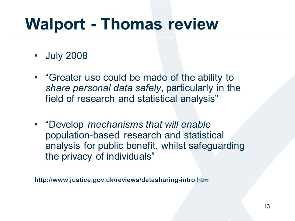 13 Walport - Thomas review July 2008 Greater use could be made of the ability to share personal data safely, particularly in the field of research and statistical analysis Develop mechanisms that will enable population-based research and statistical analysis for public benefit, whilst safeguarding the privacy of individuals http://www.justice.gov.uk/reviews/datasharing-intro.htm