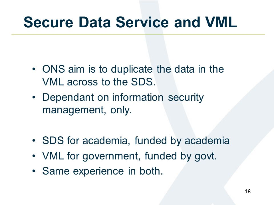 18 Secure Data Service and VML ONS aim is to duplicate the data in the VML across to the SDS.