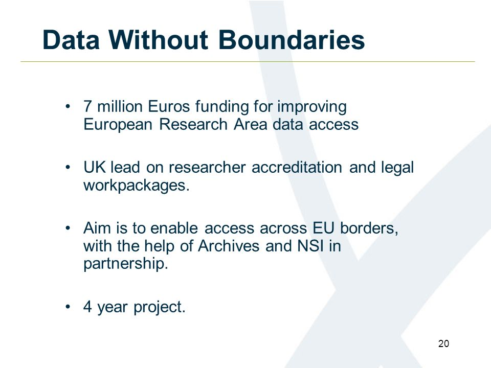 20 Data Without Boundaries 7 million Euros funding for improving European Research Area data access UK lead on researcher accreditation and legal workpackages.