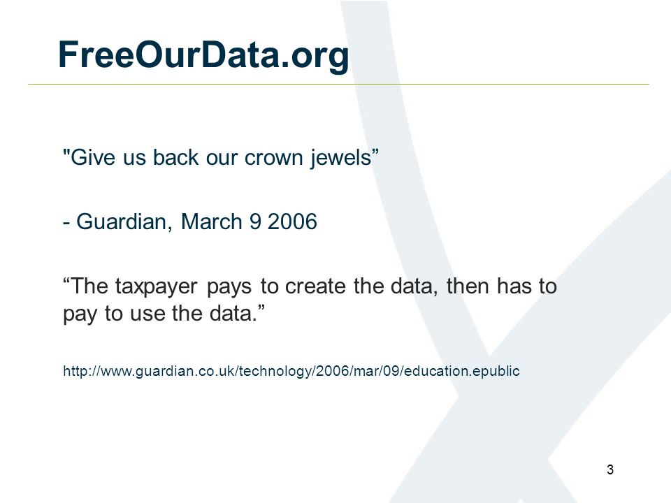 3 FreeOurData.org Give us back our crown jewels - Guardian, March 9 2006 The taxpayer pays to create the data, then has to pay to use the data.