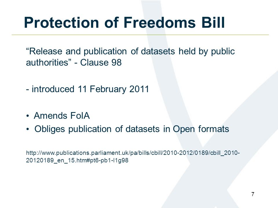7 Protection of Freedoms Bill Release and publication of datasets held by public authorities - Clause 98 - introduced 11 February 2011 Amends FoIA Obliges publication of datasets in Open formats http://www.publications.parliament.uk/pa/bills/cbill/2010-2012/0189/cbill_2010- 20120189_en_15.htm#pt6-pb1-l1g98