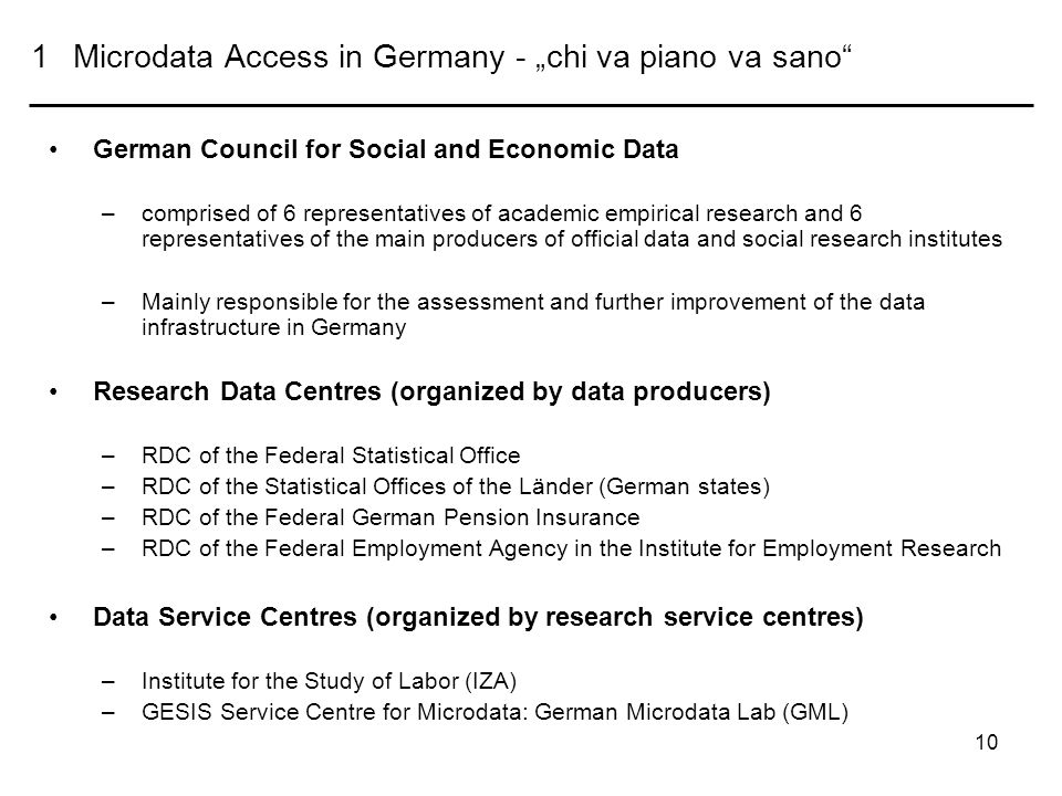 10 1Microdata Access in Germany - chi va piano va sano German Council for Social and Economic Data –comprised of 6 representatives of academic empirical research and 6 representatives of the main producers of official data and social research institutes –Mainly responsible for the assessment and further improvement of the data infrastructure in Germany Research Data Centres (organized by data producers) –RDC of the Federal Statistical Office –RDC of the Statistical Offices of the Länder (German states) –RDC of the Federal German Pension Insurance –RDC of the Federal Employment Agency in the Institute for Employment Research Data Service Centres (organized by research service centres) –Institute for the Study of Labor (IZA) –GESIS Service Centre for Microdata: German Microdata Lab (GML)