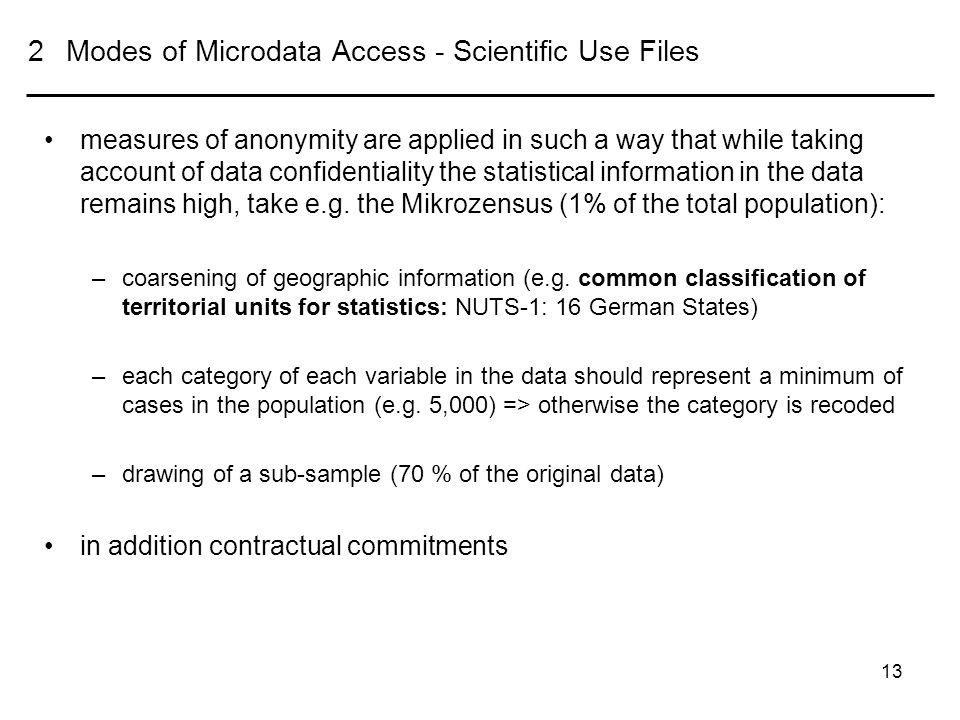 13 2Modes of Microdata Access - Scientific Use Files measures of anonymity are applied in such a way that while taking account of data confidentiality the statistical information in the data remains high, take e.g.