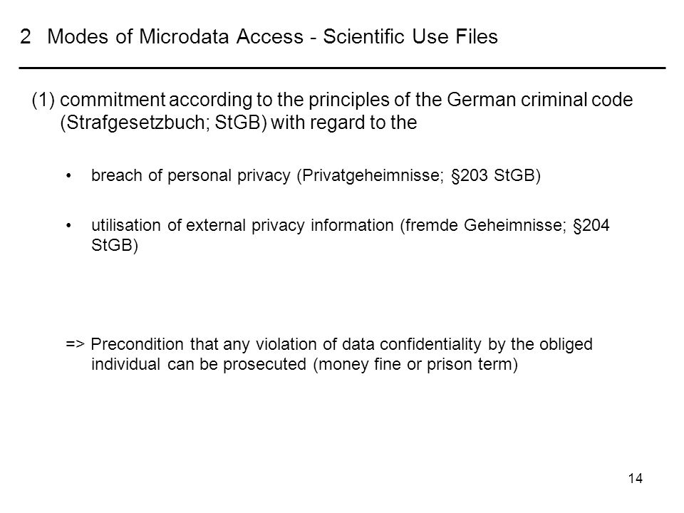 14 2 Modes of Microdata Access - Scientific Use Files (1)commitment according to the principles of the German criminal code (Strafgesetzbuch; StGB) with regard to the breach of personal privacy (Privatgeheimnisse; §203 StGB) utilisation of external privacy information (fremde Geheimnisse; §204 StGB) => Precondition that any violation of data confidentiality by the obliged individual can be prosecuted (money fine or prison term)