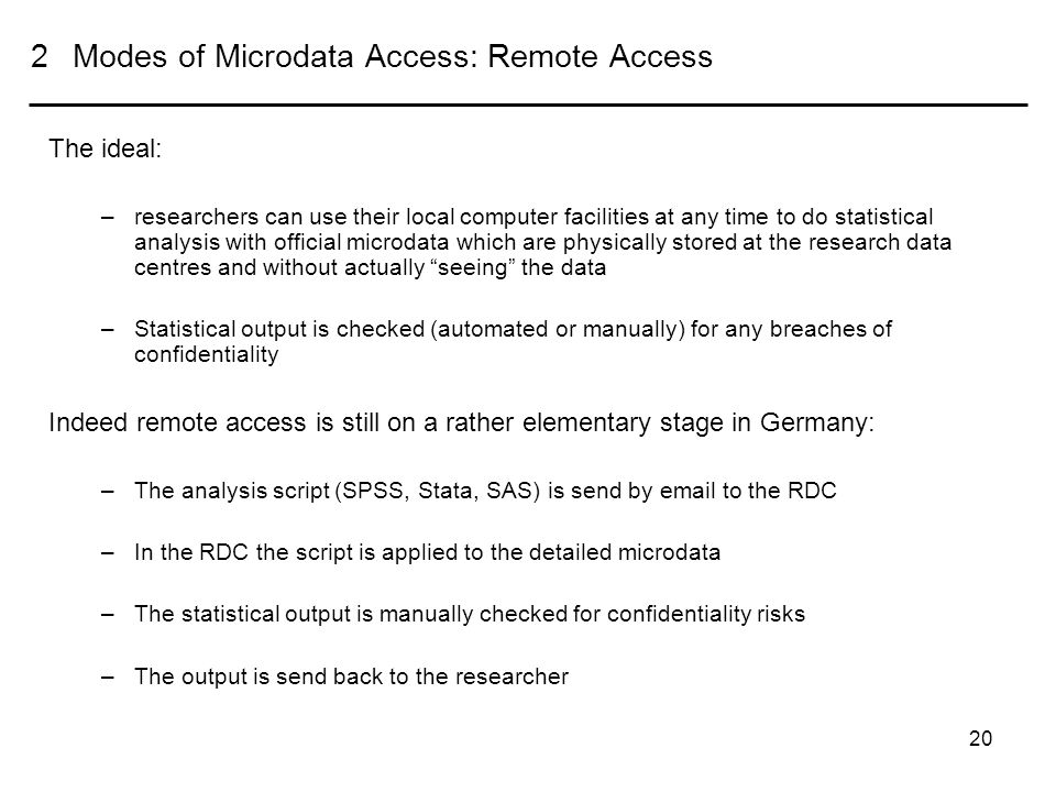 20 2Modes of Microdata Access: Remote Access The ideal: –researchers can use their local computer facilities at any time to do statistical analysis with official microdata which are physically stored at the research data centres and without actually seeing the data –Statistical output is checked (automated or manually) for any breaches of confidentiality Indeed remote access is still on a rather elementary stage in Germany: –The analysis script (SPSS, Stata, SAS) is send by email to the RDC –In the RDC the script is applied to the detailed microdata –The statistical output is manually checked for confidentiality risks –The output is send back to the researcher