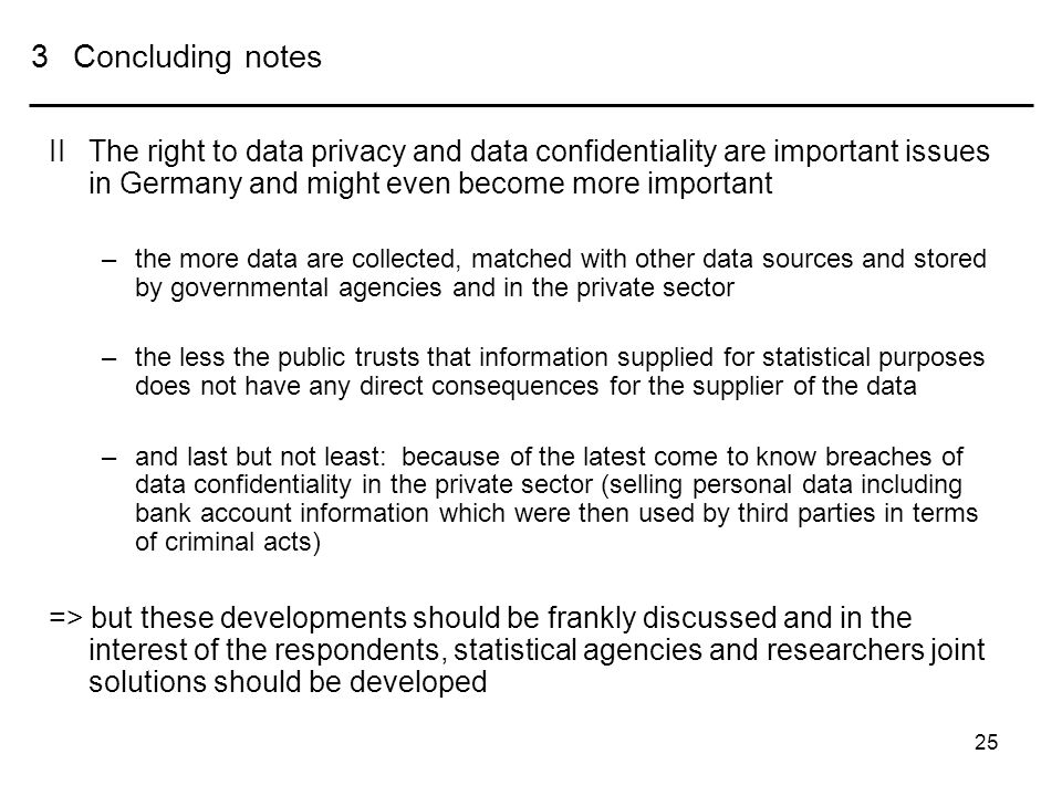 25 3Concluding notes IIThe right to data privacy and data confidentiality are important issues in Germany and might even become more important –the more data are collected, matched with other data sources and stored by governmental agencies and in the private sector –the less the public trusts that information supplied for statistical purposes does not have any direct consequences for the supplier of the data –and last but not least: because of the latest come to know breaches of data confidentiality in the private sector (selling personal data including bank account information which were then used by third parties in terms of criminal acts) => but these developments should be frankly discussed and in the interest of the respondents, statistical agencies and researchers joint solutions should be developed