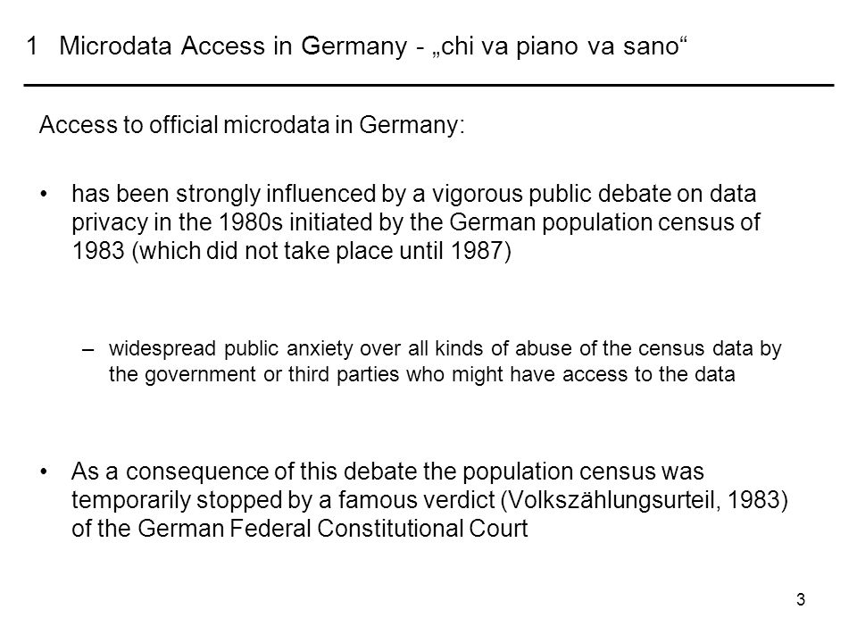 3 1Microdata Access in Germany - chi va piano va sano Access to official microdata in Germany: has been strongly influenced by a vigorous public debate on data privacy in the 1980s initiated by the German population census of 1983 (which did not take place until 1987) –widespread public anxiety over all kinds of abuse of the census data by the government or third parties who might have access to the data As a consequence of this debate the population census was temporarily stopped by a famous verdict (Volkszählungsurteil, 1983) of the German Federal Constitutional Court