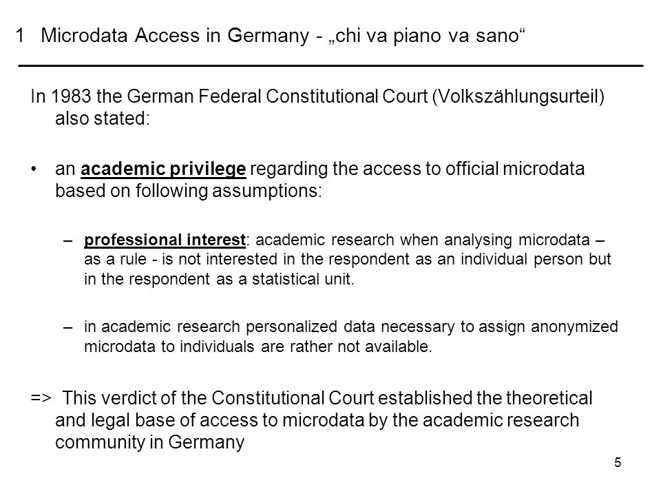 5 1Microdata Access in Germany - chi va piano va sano In 1983 the German Federal Constitutional Court (Volkszählungsurteil) also stated: an academic privilege regarding the access to official microdata based on following assumptions: –professional interest: academic research when analysing microdata – as a rule - is not interested in the respondent as an individual person but in the respondent as a statistical unit.