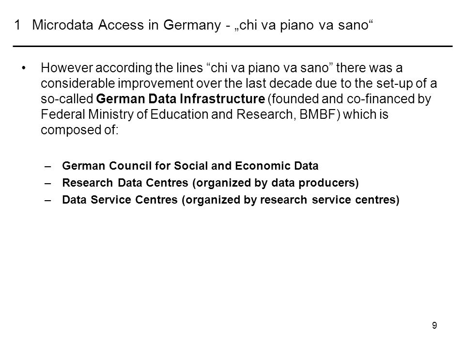 9 1Microdata Access in Germany - chi va piano va sano However according the lines chi va piano va sano there was a considerable improvement over the last decade due to the set-up of a so-called German Data Infrastructure (founded and co-financed by Federal Ministry of Education and Research, BMBF) which is composed of: –German Council for Social and Economic Data –Research Data Centres (organized by data producers) –Data Service Centres (organized by research service centres)