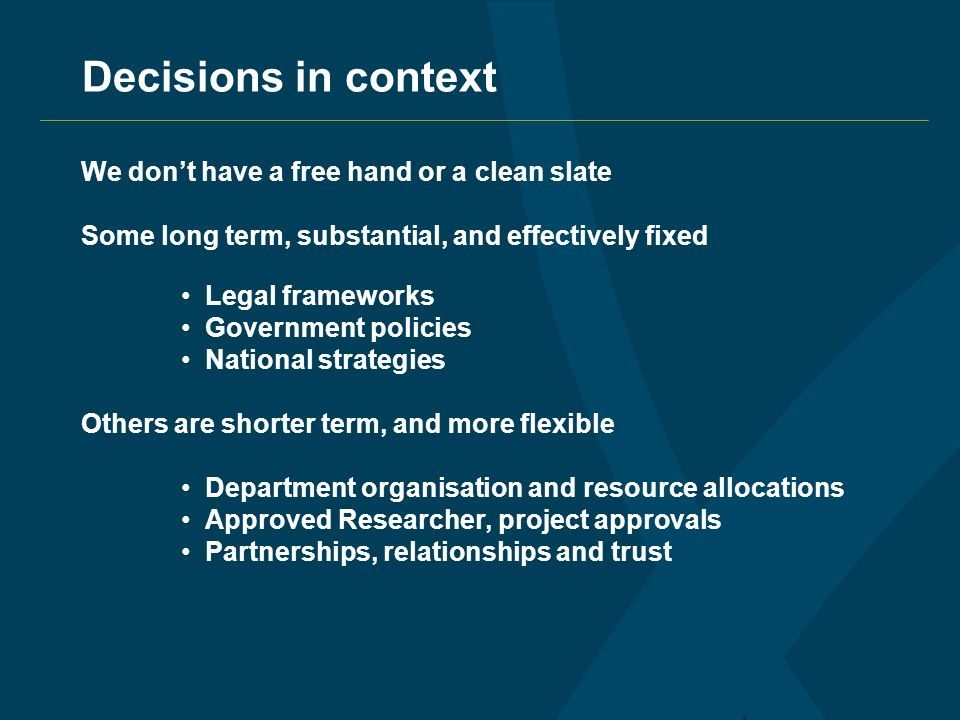 Decisions in context We dont have a free hand or a clean slate Some long term, substantial, and effectively fixed Legal frameworks Government policies National strategies Others are shorter term, and more flexible Department organisation and resource allocations Approved Researcher, project approvals Partnerships, relationships and trust