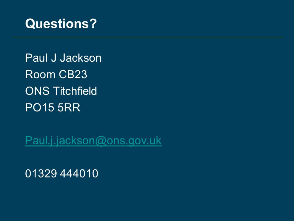 Questions? Paul J Jackson Room CB23 ONS Titchfield PO15 5RR Paul.j.jackson@ons.gov.uk 01329 444010
