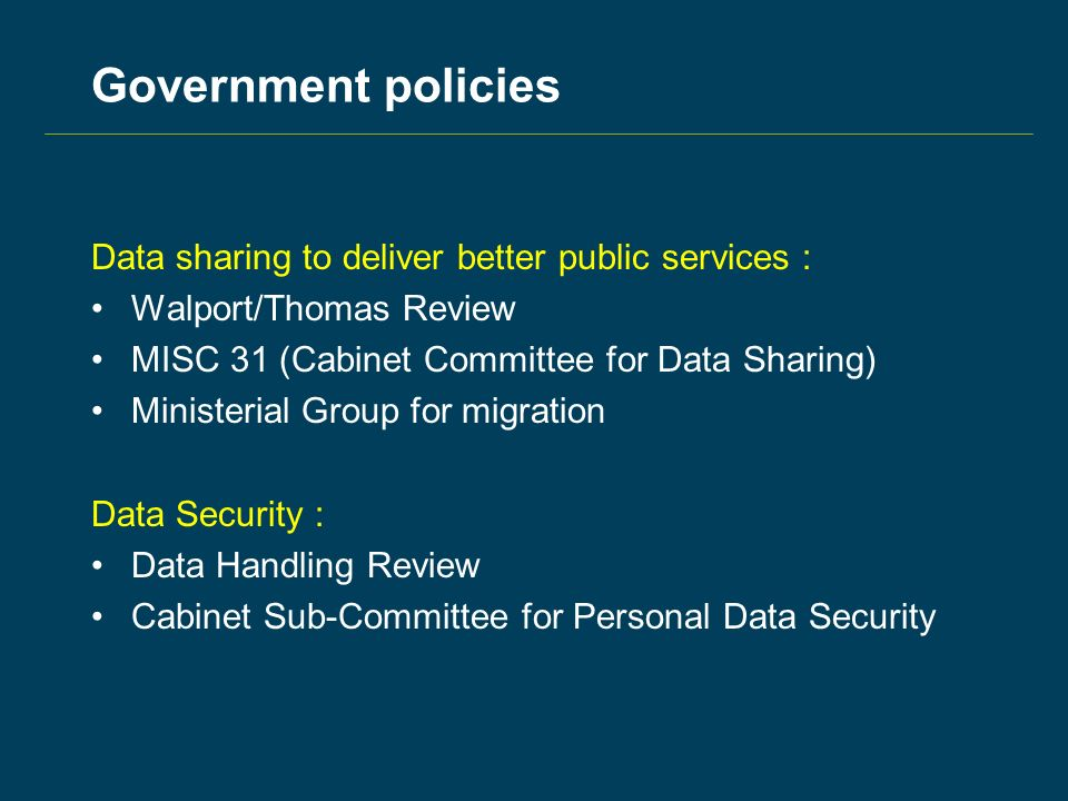 Government policies Data sharing to deliver better public services : Walport/Thomas Review MISC 31 (Cabinet Committee for Data Sharing) Ministerial Group for migration Data Security : Data Handling Review Cabinet Sub-Committee for Personal Data Security