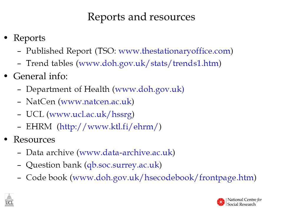 Reports and resources Reports –Published Report (TSO: www.thestationaryoffice.com) –Trend tables (www.doh.gov.uk/stats/trends1.htm) General info: –Department of Health (www.doh.gov.uk) –NatCen (www.natcen.ac.uk) –UCL (www.ucl.ac.uk/hssrg) –EHRM (http://www.ktl.fi/ehrm/) Resources –Data archive (www.data-archive.ac.uk) –Question bank (qb.soc.surrey.ac.uk) –Code book (www.doh.gov.uk/hsecodebook/frontpage.htm)