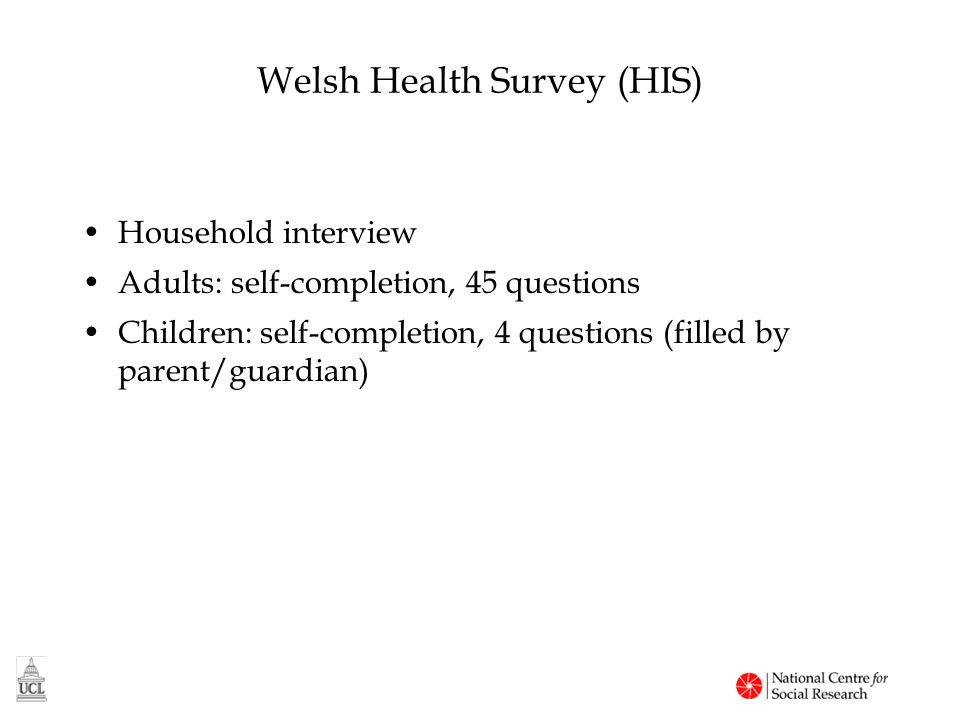 Welsh Health Survey (HIS) Household interview Adults: self-completion, 45 questions Children: self-completion, 4 questions (filled by parent/guardian)