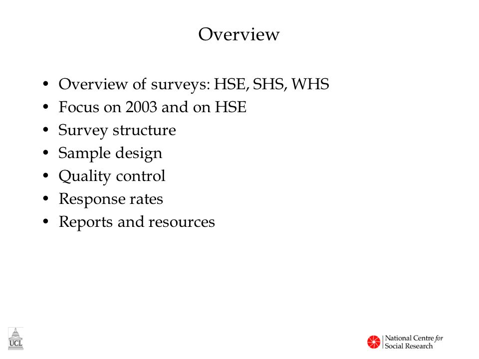 Overview Overview of surveys: HSE, SHS, WHS Focus on 2003 and on HSE Survey structure Sample design Quality control Response rates Reports and resources