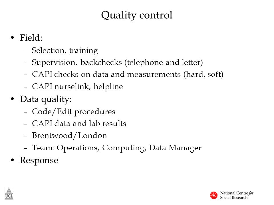 Quality control Field: –Selection, training –Supervision, backchecks (telephone and letter) –CAPI checks on data and measurements (hard, soft) –CAPI nurselink, helpline Data quality: –Code/Edit procedures –CAPI data and lab results –Brentwood/London –Team: Operations, Computing, Data Manager Response