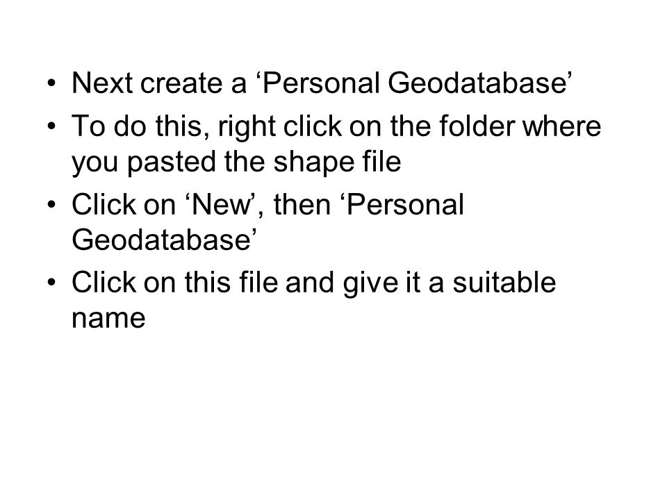 Next create a Personal Geodatabase To do this, right click on the folder where you pasted the shape file Click on New, then Personal Geodatabase Click on this file and give it a suitable name