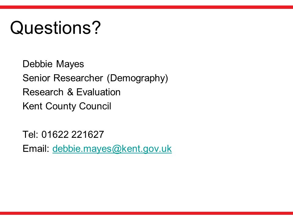 Questions? Debbie Mayes Senior Researcher (Demography) Research & Evaluation Kent County Council Tel: 01622 221627 Email: debbie.mayes@kent.gov.ukdebb