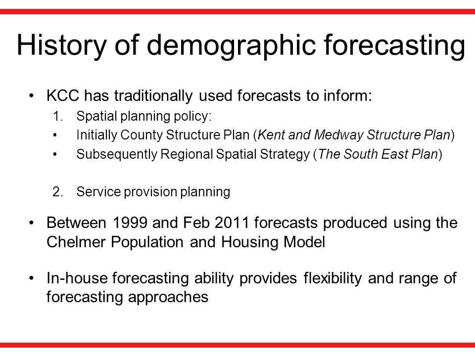 History of demographic forecasting KCC has traditionally used forecasts to inform: 1.Spatial planning policy: Initially County Structure Plan (Kent an
