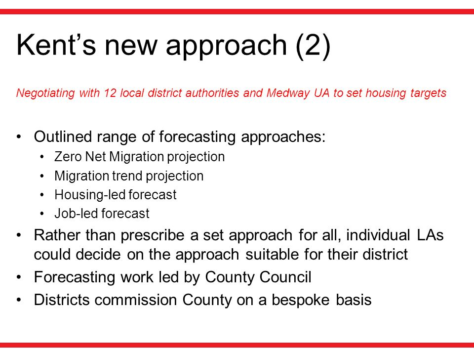 Kents new approach (2) Negotiating with 12 local district authorities and Medway UA to set housing targets Outlined range of forecasting approaches: Z