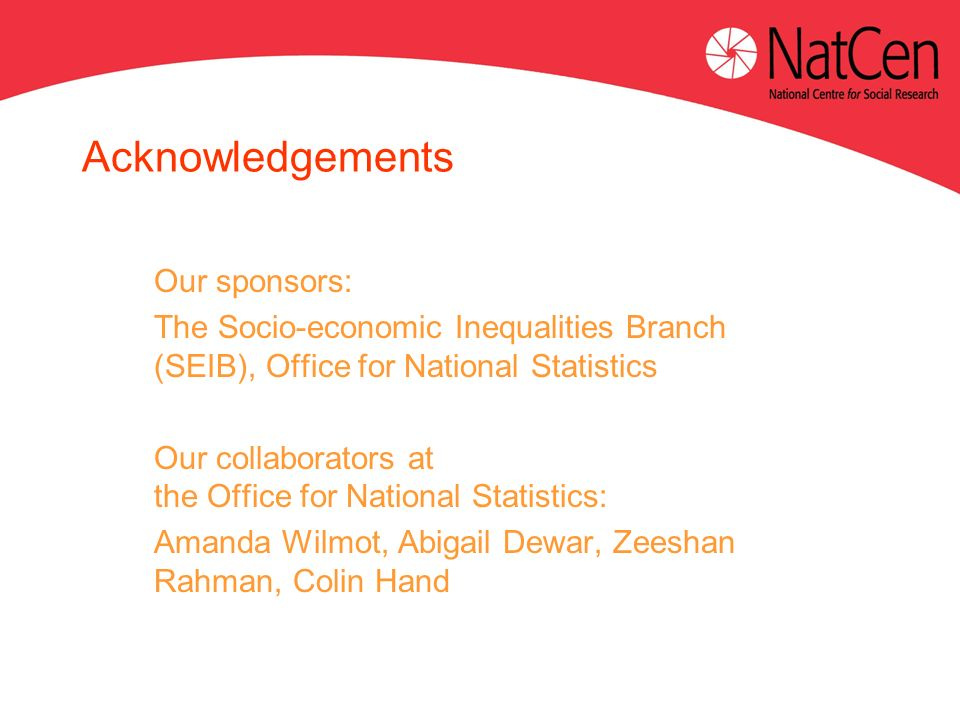 Acknowledgements Our sponsors: The Socio-economic Inequalities Branch (SEIB), Office for National Statistics Our collaborators at the Office for National Statistics: Amanda Wilmot, Abigail Dewar, Zeeshan Rahman, Colin Hand