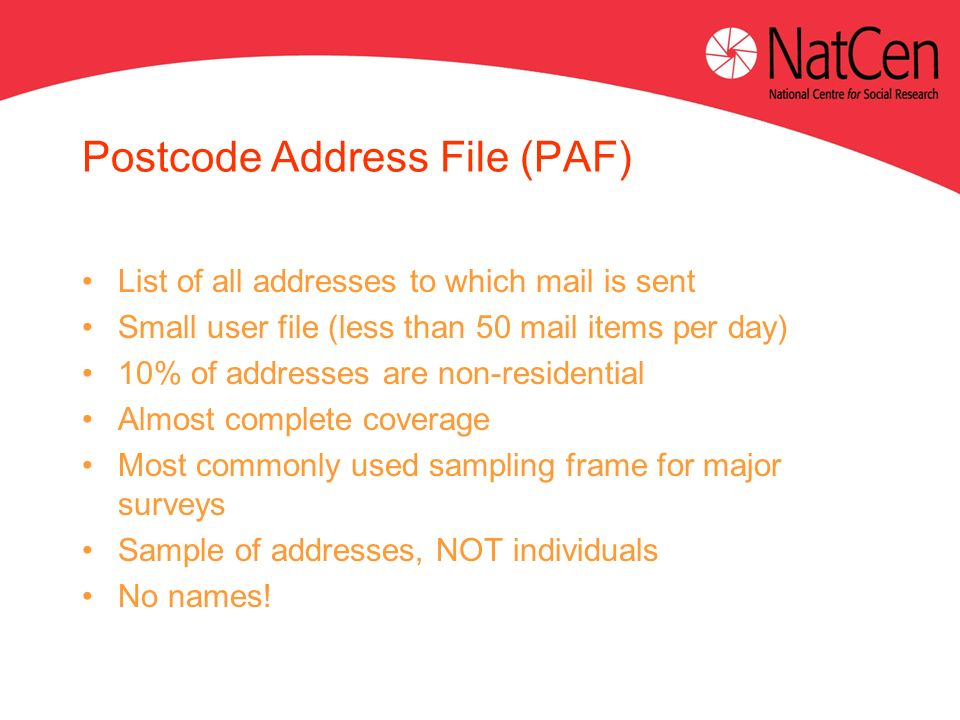 Postcode Address File (PAF) List of all addresses to which mail is sent Small user file (less than 50 mail items per day) 10% of addresses are non-residential Almost complete coverage Most commonly used sampling frame for major surveys Sample of addresses, NOT individuals No names!