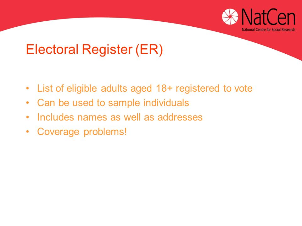 Electoral Register (ER) List of eligible adults aged 18+ registered to vote Can be used to sample individuals Includes names as well as addresses Coverage problems!