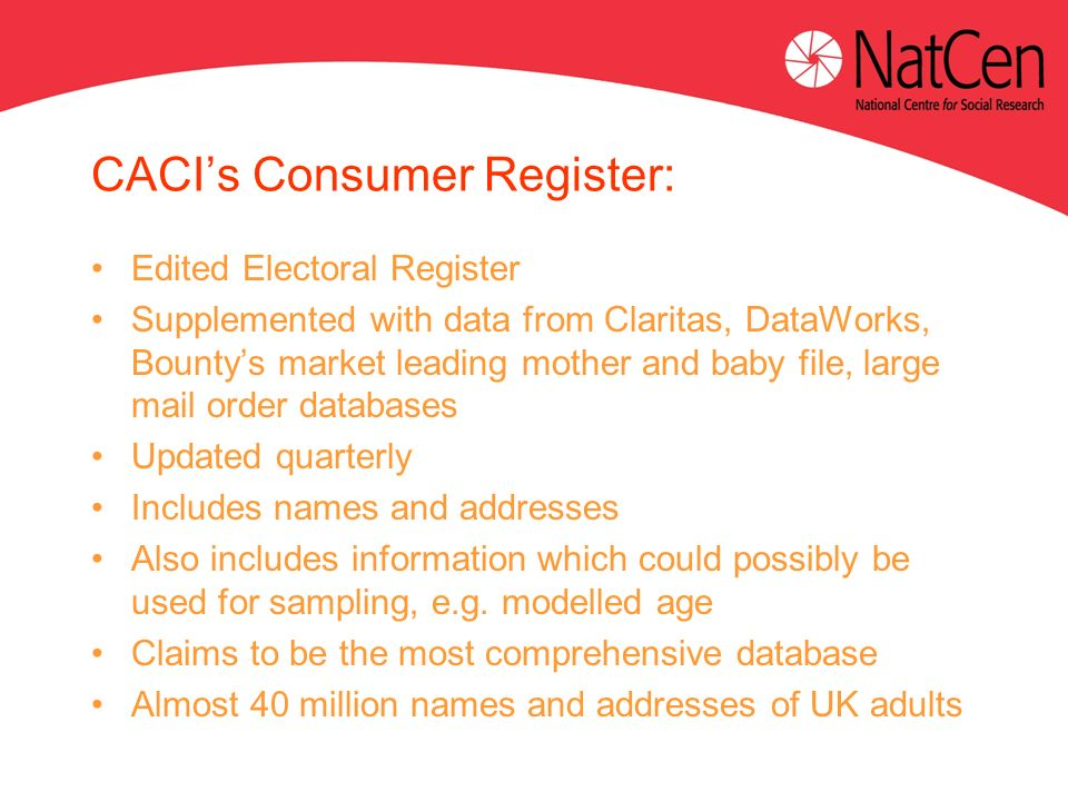 CACIs Consumer Register: Edited Electoral Register Supplemented with data from Claritas, DataWorks, Bountys market leading mother and baby file, large mail order databases Updated quarterly Includes names and addresses Also includes information which could possibly be used for sampling, e.g.