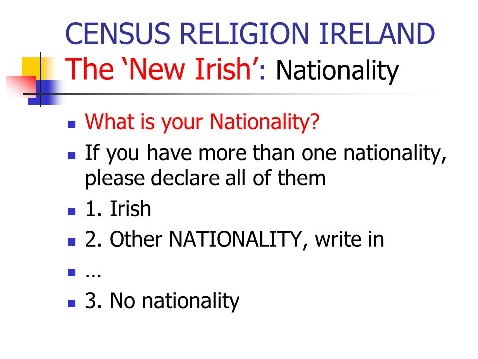 CENSUS RELIGION IRELAND The New Irish : Nationality What is your Nationality? If you have more than one nationality, please declare all of them 1. Iri