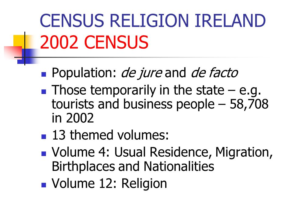 CENSUS RELIGION IRELAND 2002 CENSUS Population: de jure and de facto Those temporarily in the state – e.g. tourists and business people – 58,708 in 20