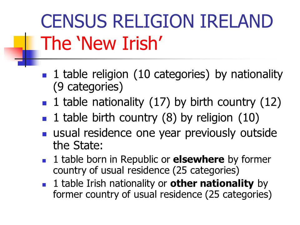CENSUS RELIGION IRELAND The New Irish 1 table religion (10 categories) by nationality (9 categories) 1 table nationality (17) by birth country (12) 1