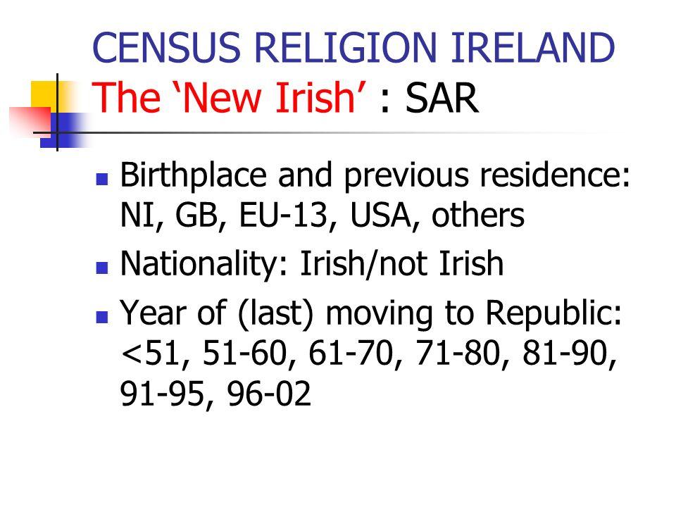 CENSUS RELIGION IRELAND The New Irish : SAR Birthplace and previous residence: NI, GB, EU-13, USA, others Nationality: Irish/not Irish Year of (last)