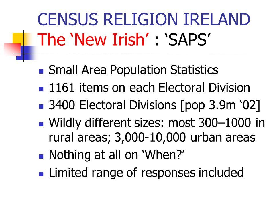 CENSUS RELIGION IRELAND The New Irish : SAPS Small Area Population Statistics 1161 items on each Electoral Division 3400 Electoral Divisions [pop 3.9m