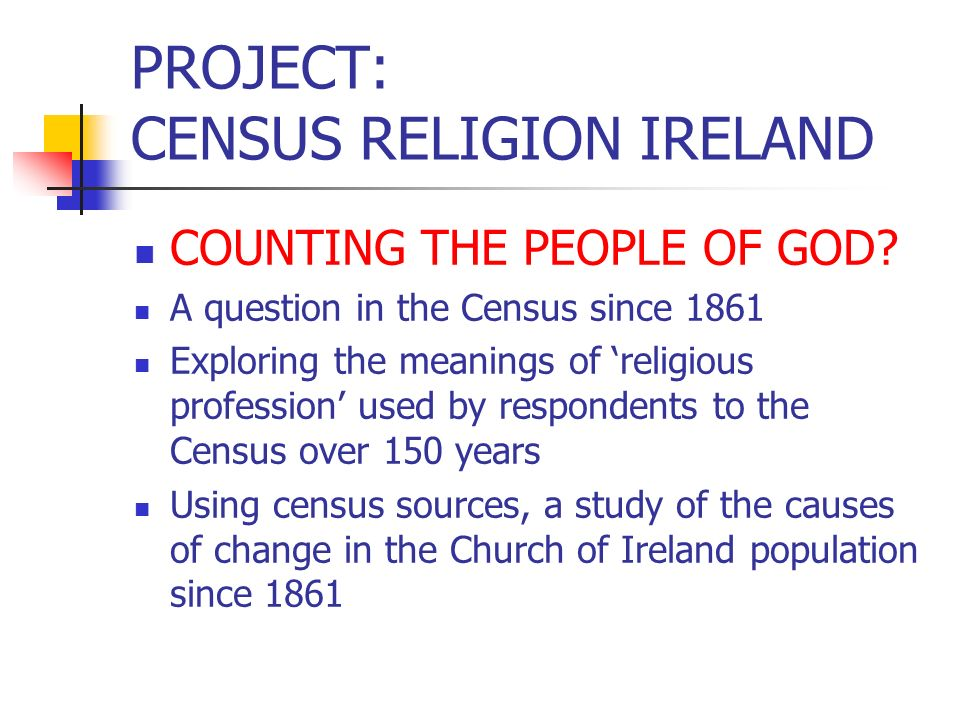 PROJECT: CENSUS RELIGION IRELAND COUNTING THE PEOPLE OF GOD? A question in the Census since 1861 Exploring the meanings of religious profession used b