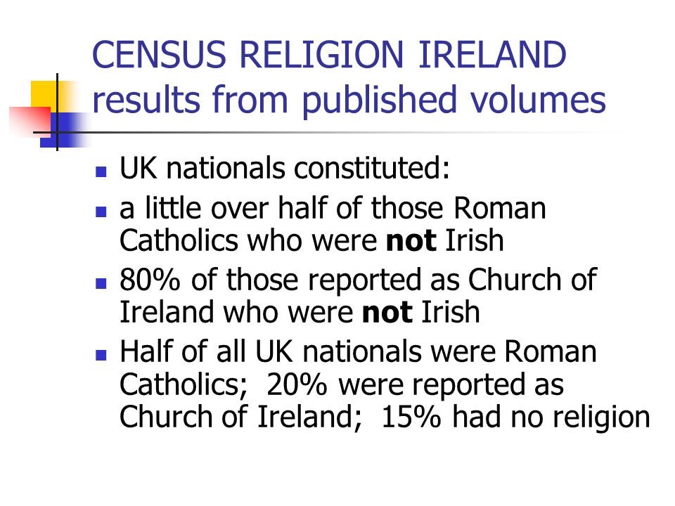 CENSUS RELIGION IRELAND results from published volumes UK nationals constituted: a little over half of those Roman Catholics who were not Irish 80% of