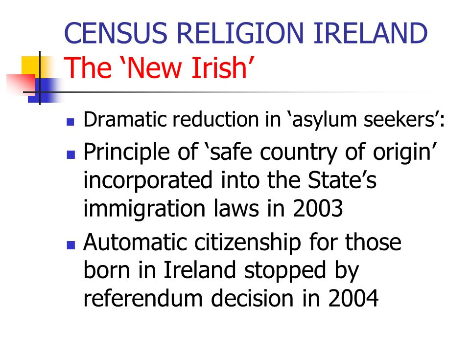 CENSUS RELIGION IRELAND The New Irish Dramatic reduction in asylum seekers: Principle of safe country of origin incorporated into the States immigrati