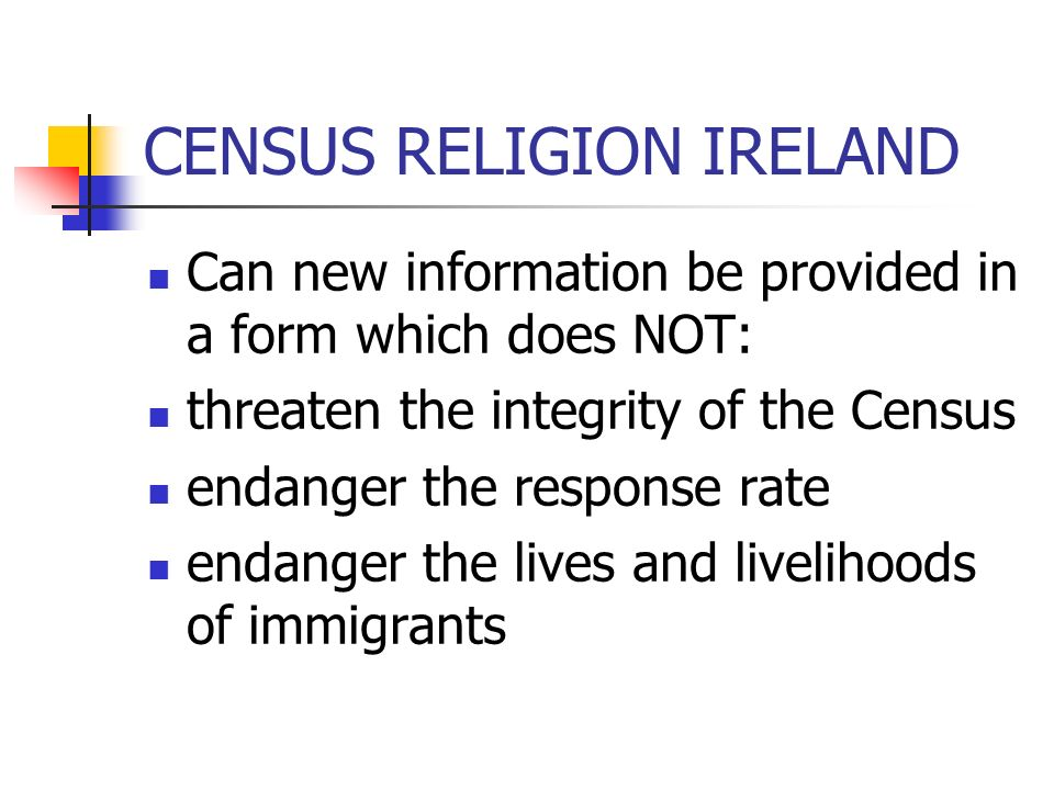 CENSUS RELIGION IRELAND Can new information be provided in a form which does NOT: threaten the integrity of the Census endanger the response rate enda