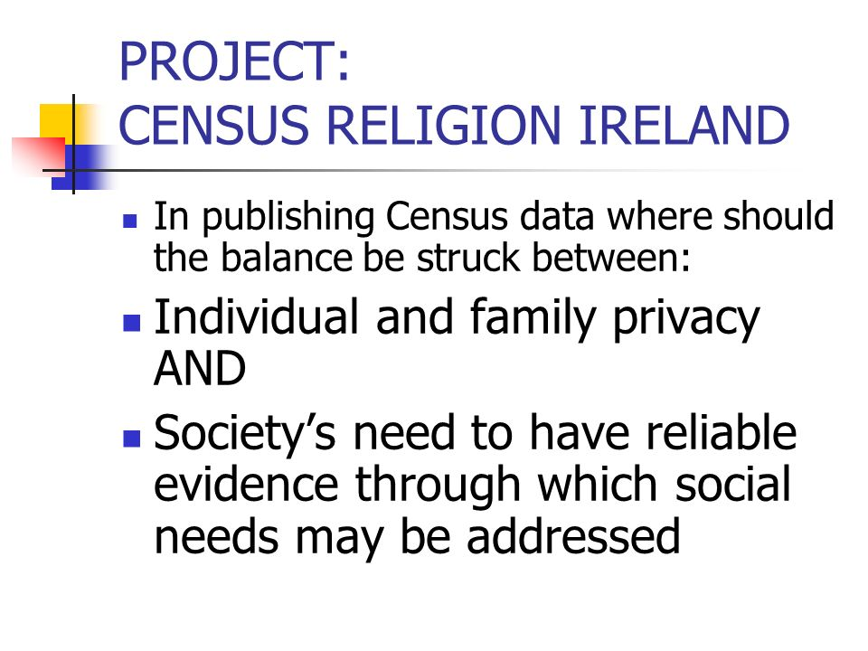 PROJECT: CENSUS RELIGION IRELAND In publishing Census data where should the balance be struck between: Individual and family privacy AND Societys need