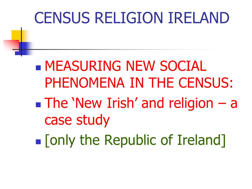 CENSUS RELIGION IRELAND The New Irish : SAPS Small Area Population Statistics 1161 items on each Electoral Division 3400 Electoral Divisions [pop 3.9m 02] Wildly different sizes: most 300–1000 in rural areas; 3,000-10,000 urban areas Nothing at all on When.
