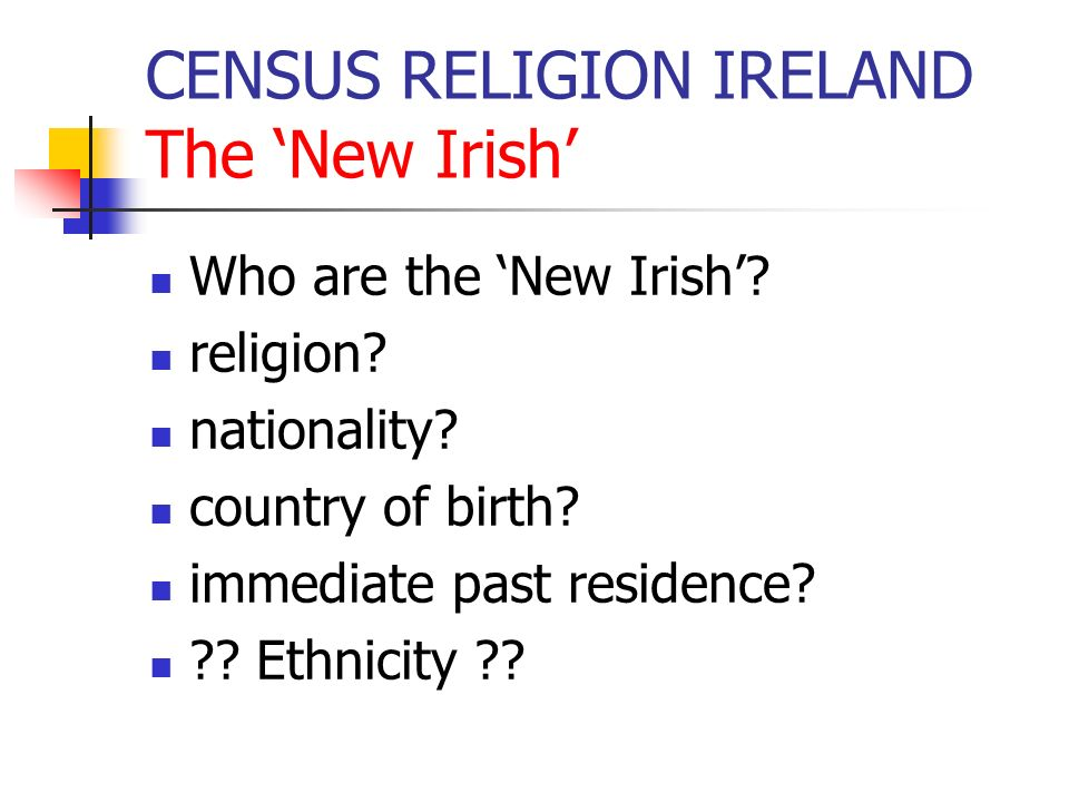 CENSUS RELIGION IRELAND The New Irish Who are the New Irish? religion? nationality? country of birth? immediate past residence? ?? Ethnicity ??