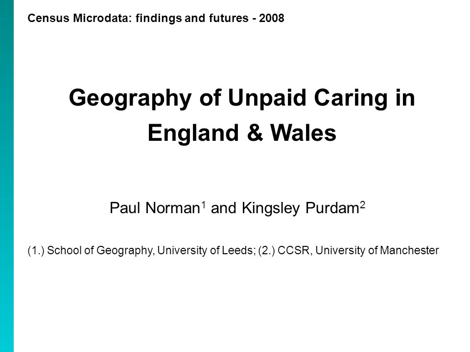Census Microdata: findings and futures - 2008 Geography of Unpaid Caring in England & Wales Paul Norman 1 and Kingsley Purdam 2 (1.) School of Geography, University of Leeds; (2.) CCSR, University of Manchester