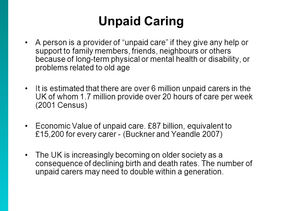 Unpaid Caring A person is a provider of unpaid care if they give any help or support to family members, friends, neighbours or others because of long-