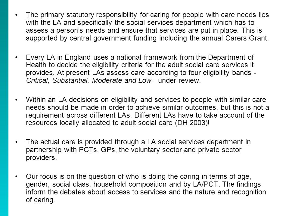 The primary statutory responsibility for caring for people with care needs lies with the LA and specifically the social services department which has to assess a persons needs and ensure that services are put in place.