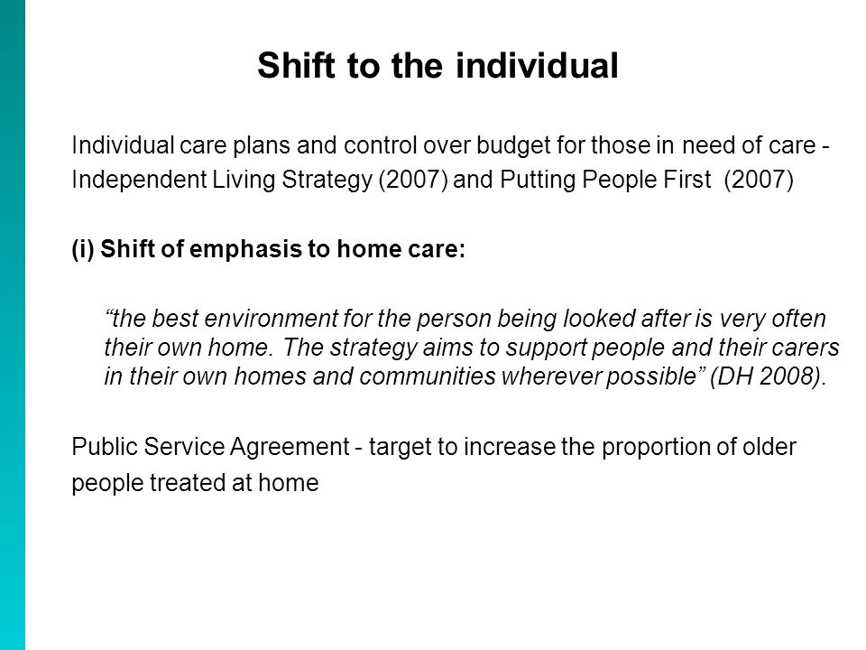 Shift to the individual Individual care plans and control over budget for those in need of care - Independent Living Strategy (2007) and Putting People First (2007) (i) Shift of emphasis to home care: the best environment for the person being looked after is very often their own home.