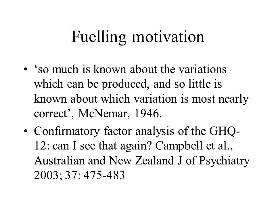 Fuelling motivation so much is known about the variations which can be produced, and so little is known about which variation is most nearly correct,