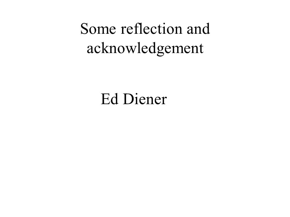 Some reflection and acknowledgement Ed Diener